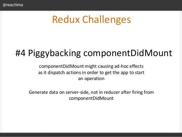 Redux Challenges componentDidMount might causing ad-hoc effects as it dispatch actions in order to get the app to start an...