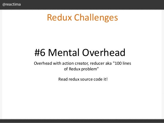 """Redux Challenges Overhead with action creator, reducer aka """"100 lines of Redux problem"""" #6 Mental Overhead Read redux sour..."""