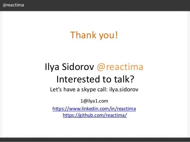 Thank you! Ilya Sidorov @reactima Interested to talk? Let's have a skype call: ilya.sidorov 1@ilya1.com https://www.linked...