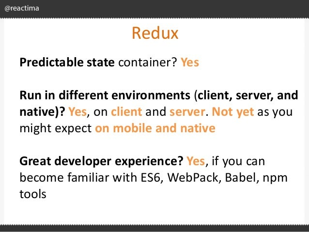 Redux Predictable state container? Yes Run in different environments (client, server, and native)? Yes, on client and serv...