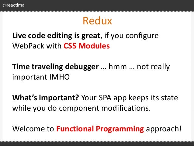 Redux Live code editing is great, if you configure WebPack with CSS Modules Time traveling debugger … hmm … not really imp...