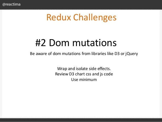 Redux Challenges Be aware of dom mutations from libraries like D3 or jQuery #2 Dom mutations Wrap and isolate side effects...