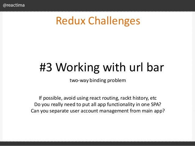 Redux Challenges two-way binding problem #3 Working with url bar If possible, avoid using react routing, rackt history, et...
