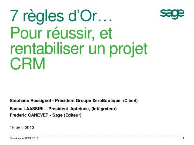 7 règles d'Or… Pour réussir, et rentabiliser un projet CRM Stéphane Rossignol - Président Groupe XeroBoutique (Client) Sac...