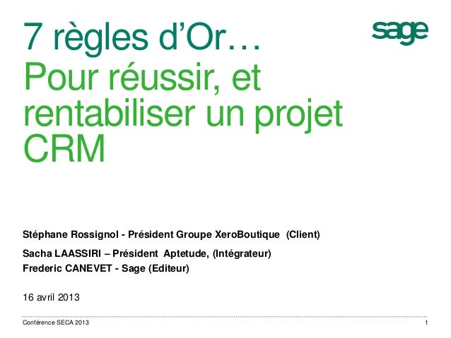 7 règles d'Or…Pour réussir, etrentabiliser un projetCRMStéphane Rossignol - Président Groupe XeroBoutique (Client)Sacha LA...