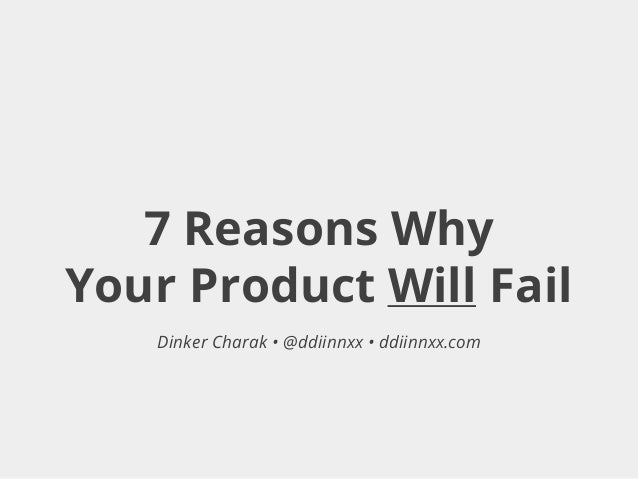 7 Reasons Why Your Product Will Fail Dinker Charak • @ddiinnxx • ddiinnxx.com