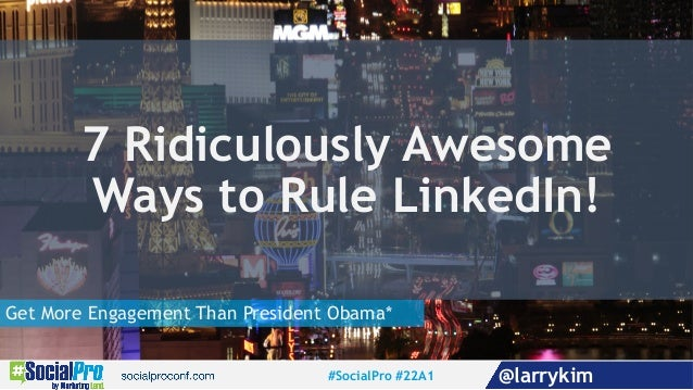 Get More Engagement Than President Obama* 7 Ridiculously Awesome Ways to Rule LinkedIn! #SocialPro #22A1 @larrykim