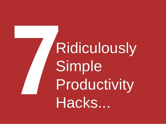 Ridiculously Simple Productivity Hacks... 7