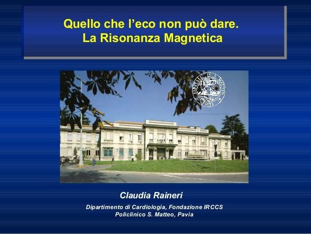 Claudia RaineriDipartimento di Cardiologia, Fondazione IRCCSPoliclinico S. Matteo, PaviaQuello che l'eco non può dare.La R...