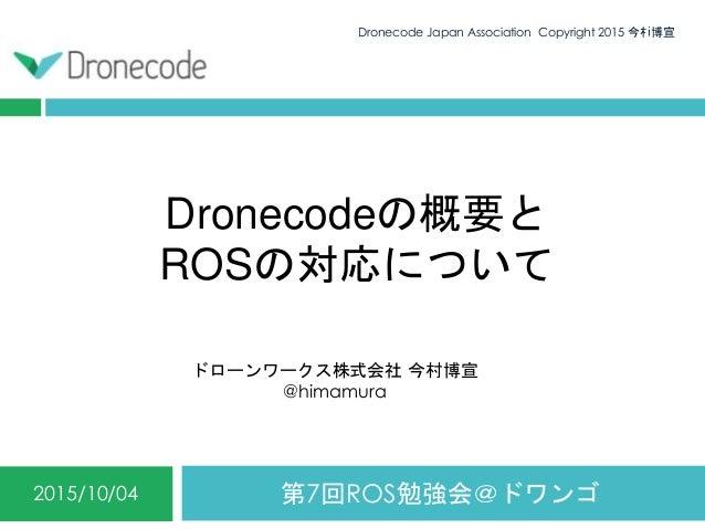 Dronecodeの概要と ROSの対応について 第7回ROS勉強会@ドワンゴ2015/10/04 Dronecode Japan Association Copyright 2015 今村博宣0 ドローンワークス株式会社 今村博宣 @hima...