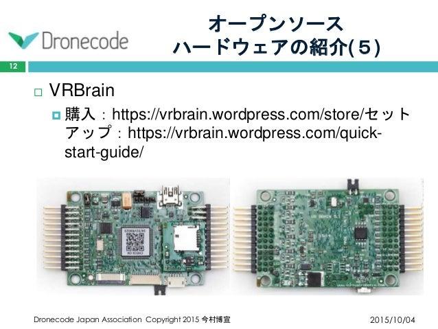 オープンソース ハードウェアの紹介(5) 2015/10/04Dronecode Japan Association Copyright 2015 今村博宣 12  VRBrain  購入:https://vrbrain.wordpress...