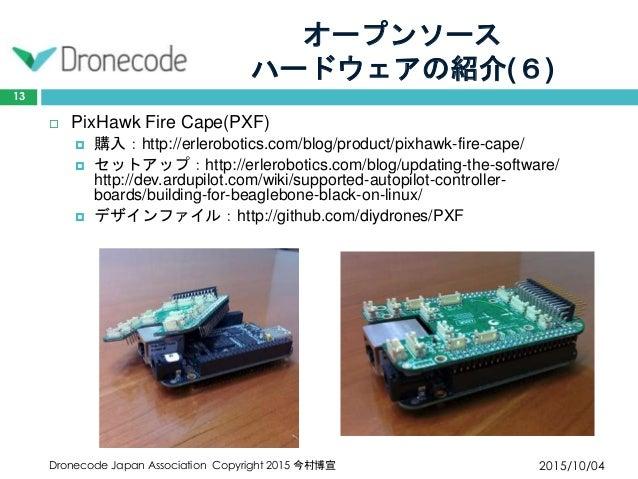 オープンソース ハードウェアの紹介(6) 2015/10/04Dronecode Japan Association Copyright 2015 今村博宣 13  PixHawk Fire Cape(PXF)  購入:http://erl...