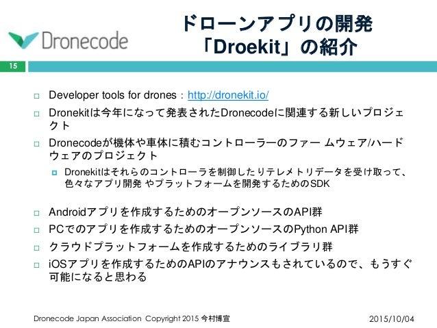 ドローンアプリの開発 「Droekit」の紹介 2015/10/04Dronecode Japan Association Copyright 2015 今村博宣 15  Developer tools for drones:http://d...