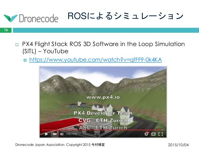 ROSによるシミュレーション 2015/10/04Dronecode Japan Association Copyright 2015 今村博宣 16  PX4 Flight Stack ROS 3D Software in the Loop...