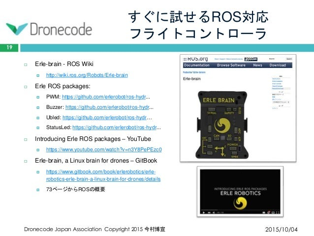 すぐに試せるROS対応 フライトコントローラ 2015/10/04Dronecode Japan Association Copyright 2015 今村博宣 19  Erle-brain - ROS Wiki  http://wiki....