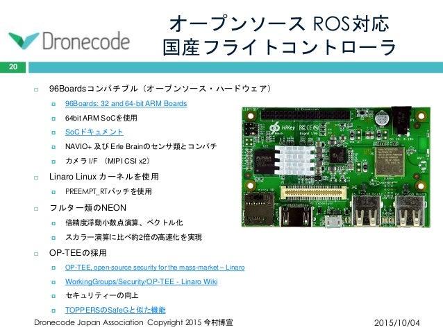 オープンソース ROS対応 国産フライトコントローラ 2015/10/04Dronecode Japan Association Copyright 2015 今村博宣 20  96Boardsコンパチブル(オープンソース・ハードウェア) ...