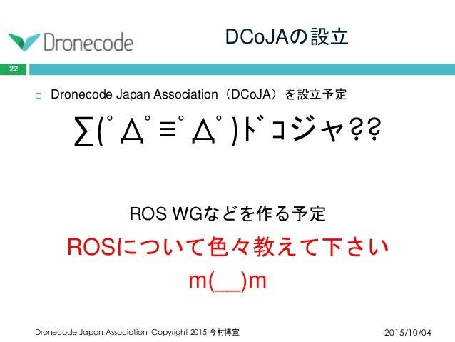 DCoJAの設立 2015/10/04Dronecode Japan Association Copyright 2015 今村博宣 22  Dronecode Japan Association(DCoJA)を設立予定 ∑(゚Д゚≡゚Д゚)...