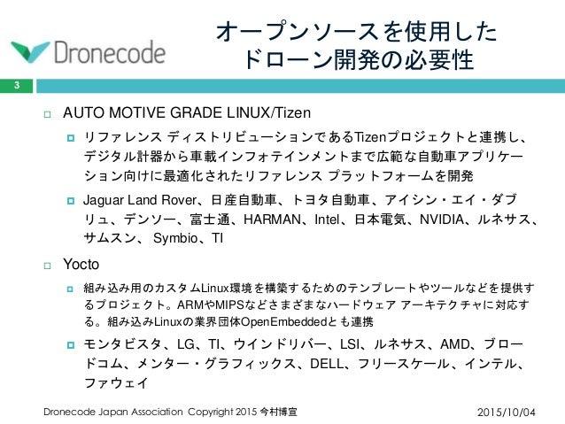 オープンソースを使用した ドローン開発の必要性 2015/10/04Dronecode Japan Association Copyright 2015 今村博宣 3  AUTO MOTIVE GRADE LINUX/Tizen  リファレ...