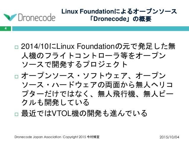 Linux Foundationによるオープンソース 「Dronecode」の概要 2015/10/04Dronecode Japan Association Copyright 2015 今村博宣 4  2014/10にLinux Foun...