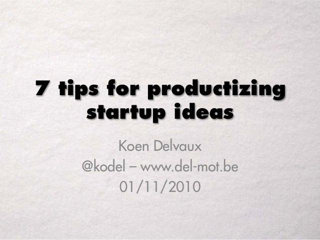 7 tips for productizing startup ideas Koen Delvaux @kodel – www.del-mot.be 01/11/2010