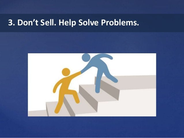 3. Don't Sell. Help Solve Problems.