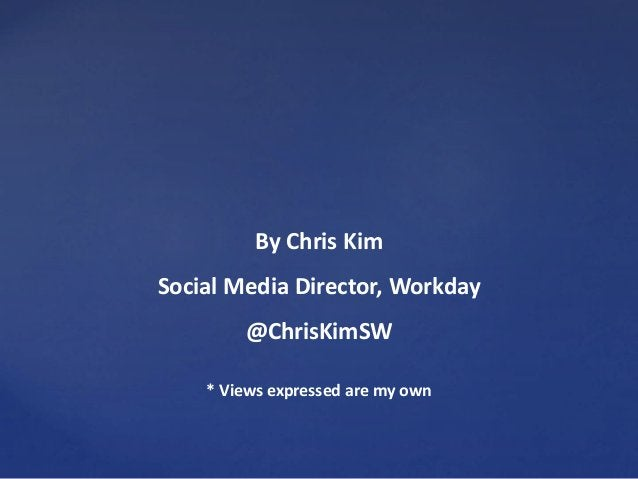 By Chris Kim Social Media Director, Workday @ChrisKimSW * Views expressed are my own