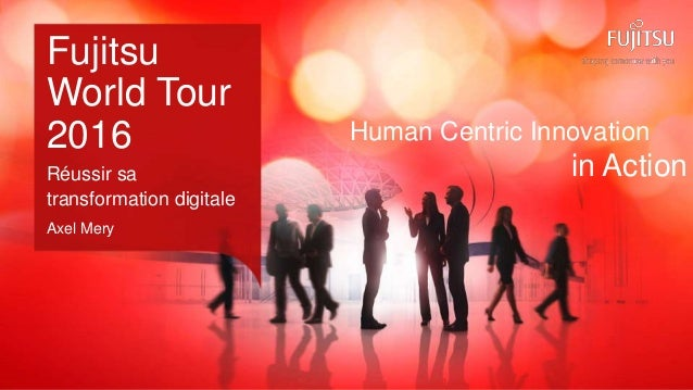 0 Copyright 2016 FUJITSU Human Centric Innovation in Action Fujitsu World Tour 2016 Réussir sa transformation digitale Axe...