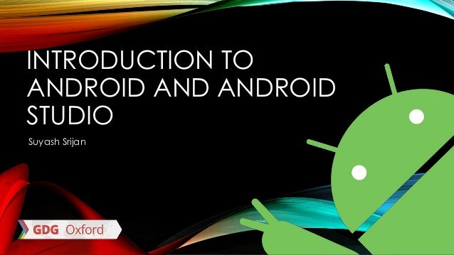 INTRODUCTION TO ANDROID AND ANDROID STUDIO Suyash Srijan