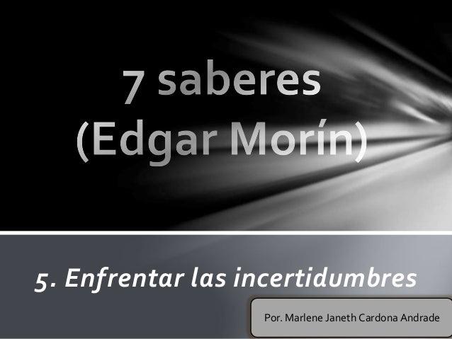 5. Enfrentar las incertidumbres Por. Marlene Janeth Cardona Andrade