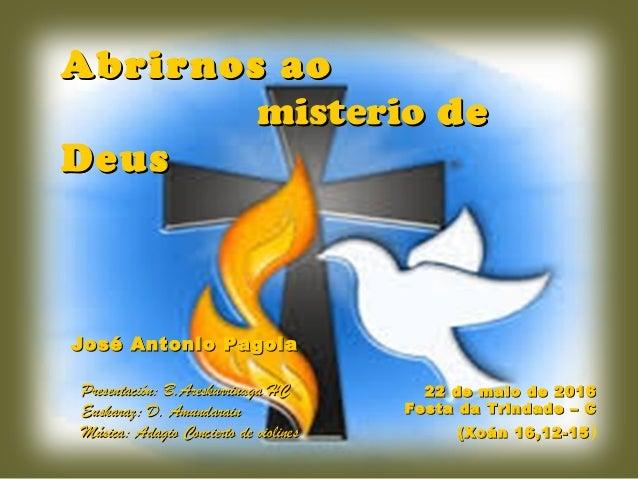 22 de maio de 201622 de maio de 2016 Festa da Trindade – CFesta da Trindade – C (Xoán 16,12-15(Xoán 16,12-15) Abrirnos aoA...