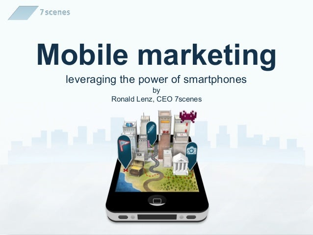 Mobile marketing leveraging the power of smartphones                    by         Ronald Lenz, CEO 7scenes
