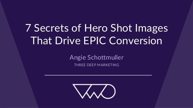 7 Secrets of Hero Shot Images  That Drive EPIC Conversion Angie Schottmuller THREE DEEP MARKETING