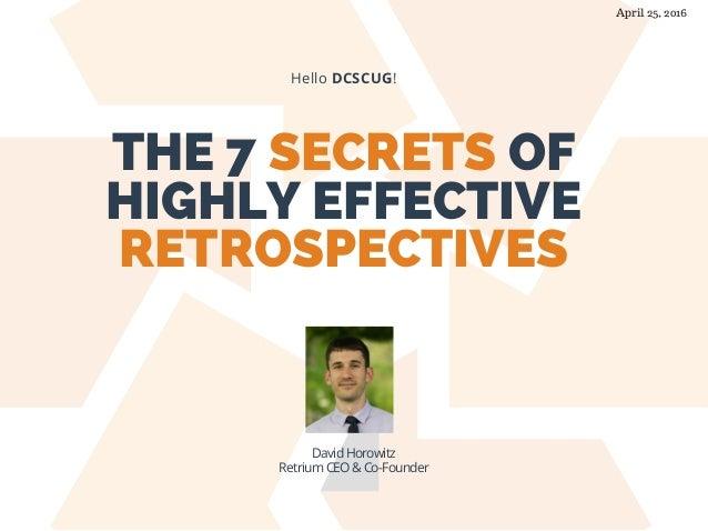 THE 7 SECRETS OF HIGHLY EFFECTIVE RETROSPECTIVES Hello DCSCUG! David Horowitz Retrium CEO & Co-Founder April 25, 2016