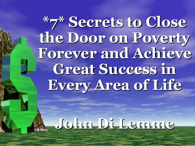 *7* Secrets to Close the Door on Poverty Forever and Achieve Great Success in Every Area of Life John Di Lemme