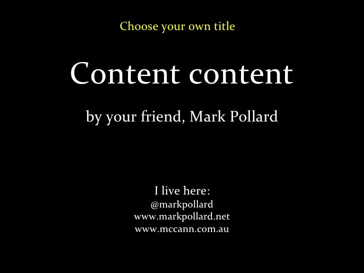 Content content by your friend, Mark Pollard I live here: @markpollard www.markpollard.net www.mccann.com.au Choose your o...