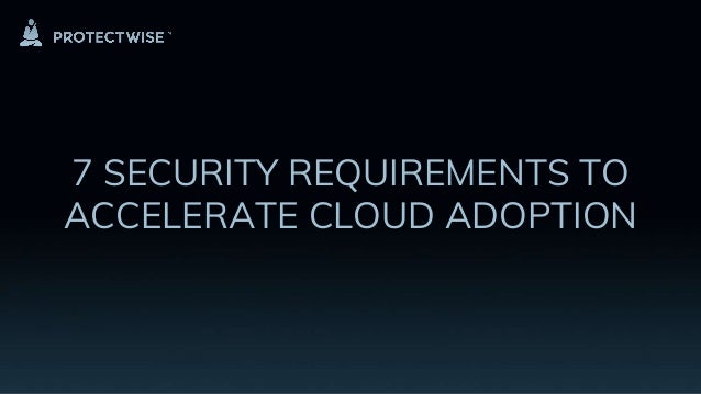 7 SECURITY REQUIREMENTS TO ACCELERATE CLOUD ADOPTION