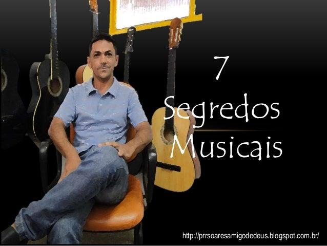 7 Segredos Musicais http://prrsoaresamigodedeus.blogspot.com.br/