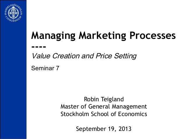 Seminar 7 Managing Marketing Processes ---- Value Creation and Price Setting Robin Teigland Master of General Management S...