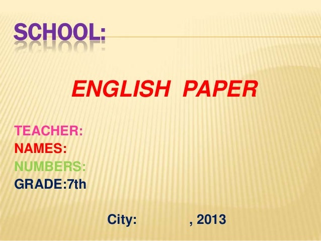 SCHOOL: ENGLISH PAPER TEACHER: NAMES: NUMBERS: GRADE:7th City:  , 2013