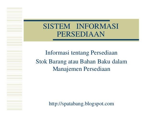 SISTEM INFORMASI PERSEDIAAN Informasi tentang Persediaan Stok Barang atau Bahan Baku dalamStok Barang atau Bahan Baku dala...