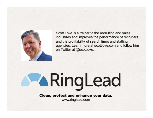 Clean, protect and enhance your data. www.ringlead.com Scott Love is a trainer to the recruiting and sales industries and ...