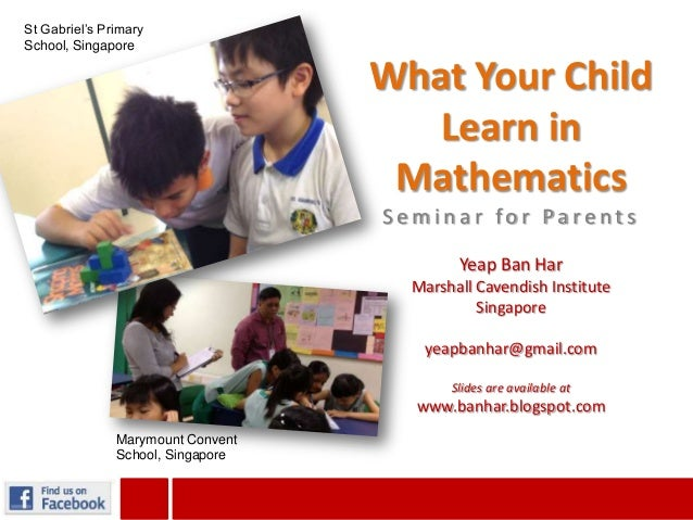 What Your ChildLearn inMathematicsS e m i n a r fo r Pa re n t sYeap Ban HarMarshall Cavendish InstituteSingaporeyeapbanha...