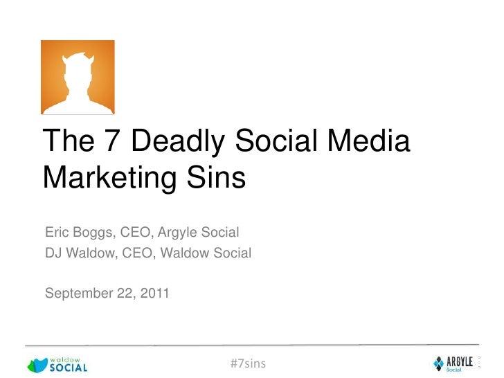 The 7 Deadly Social Media Marketing Sins<br />Eric Boggs, CEO, Argyle Social<br />DJ Waldow, CEO, Waldow Social<br />Septe...