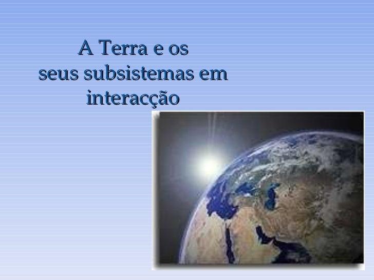 A Terra e os seus subsistemas em interacção