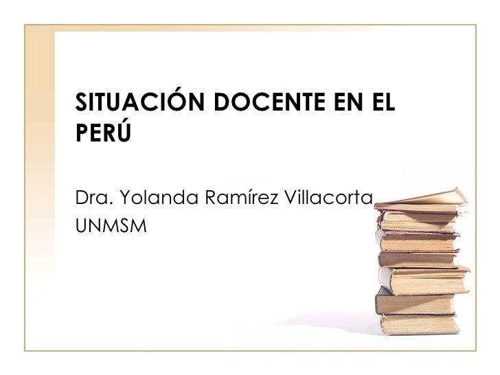 SITUACIÓN DOCENTE EN EL PERÚ  Dra. Yolanda Ramírez Villacorta UNMSM