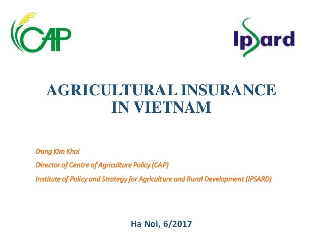 AGRICULTURAL INSURANCE IN VIETNAM Dang Kim Khoi Director of Centre of Agriculture Policy (CAP) Institute of Policy and Str...