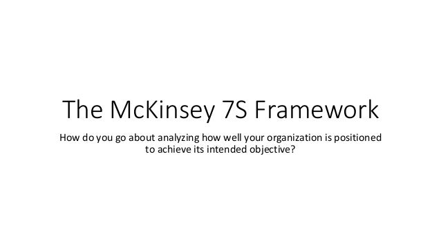 The McKinsey 7S Framework How do you go about analyzing how well your organization is positioned to achieve its intended o...