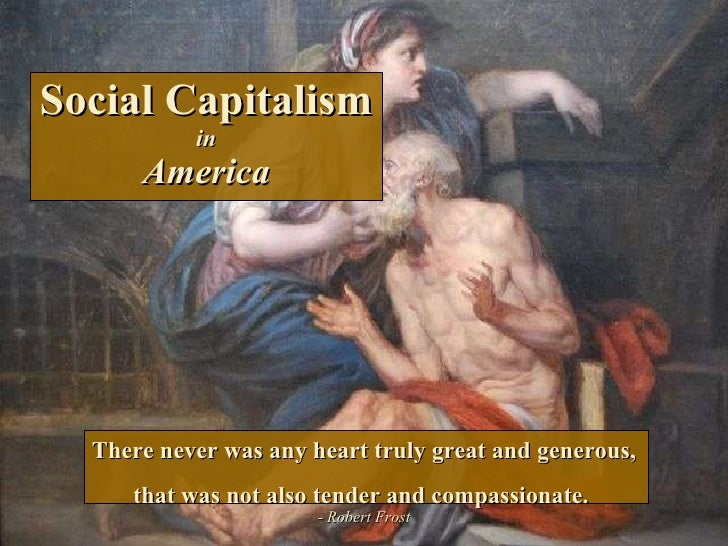 Social Capitalism in America There never was any heart truly great and generous, that was not also tender and compassionat...