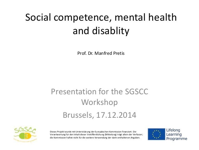 Social competence, mental health and disablity Prof. Dr. Manfred Pretis Presentation for the SGSCC Workshop Brussels, 17.1...
