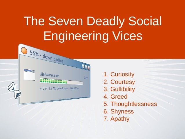 1. Curiosity2. Courtesy3. Gullibility4. Greed5. Thoughtlessness6. Shyness7. ApathyThe Seven Deadly SocialEngineering Vices